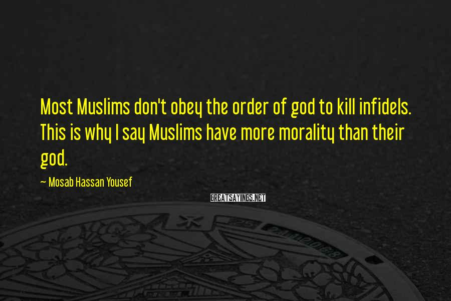 Mosab Hassan Yousef Sayings: Most Muslims don't obey the order of god to kill infidels. This is why I