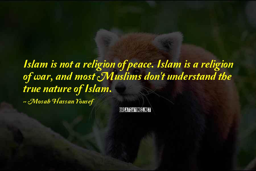 Mosab Hassan Yousef Sayings: Islam is not a religion of peace. Islam is a religion of war, and most