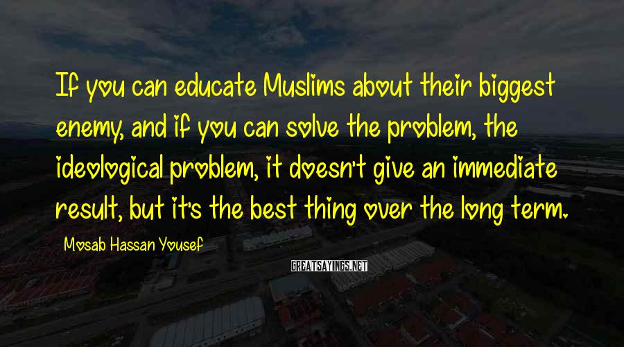 Mosab Hassan Yousef Sayings: If you can educate Muslims about their biggest enemy, and if you can solve the