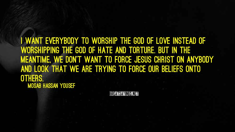 Mosab Hassan Yousef Sayings: I want everybody to worship the God of love instead of worshipping the God of