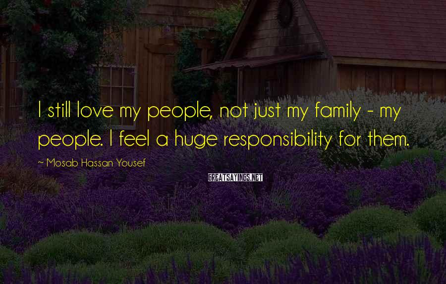 Mosab Hassan Yousef Sayings: I still love my people, not just my family - my people. I feel a