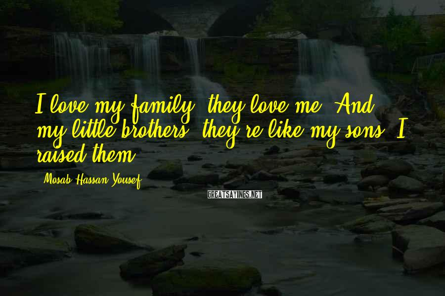 Mosab Hassan Yousef Sayings: I love my family, they love me. And my little brothers, they're like my sons.