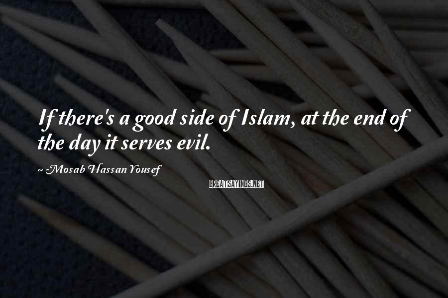 Mosab Hassan Yousef Sayings: If there's a good side of Islam, at the end of the day it serves