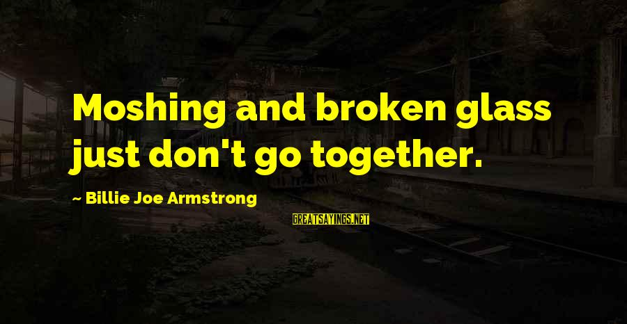 Moshing Sayings By Billie Joe Armstrong: Moshing and broken glass just don't go together.