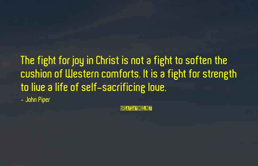 Moshing Sayings By John Piper: The fight for joy in Christ is not a fight to soften the cushion of