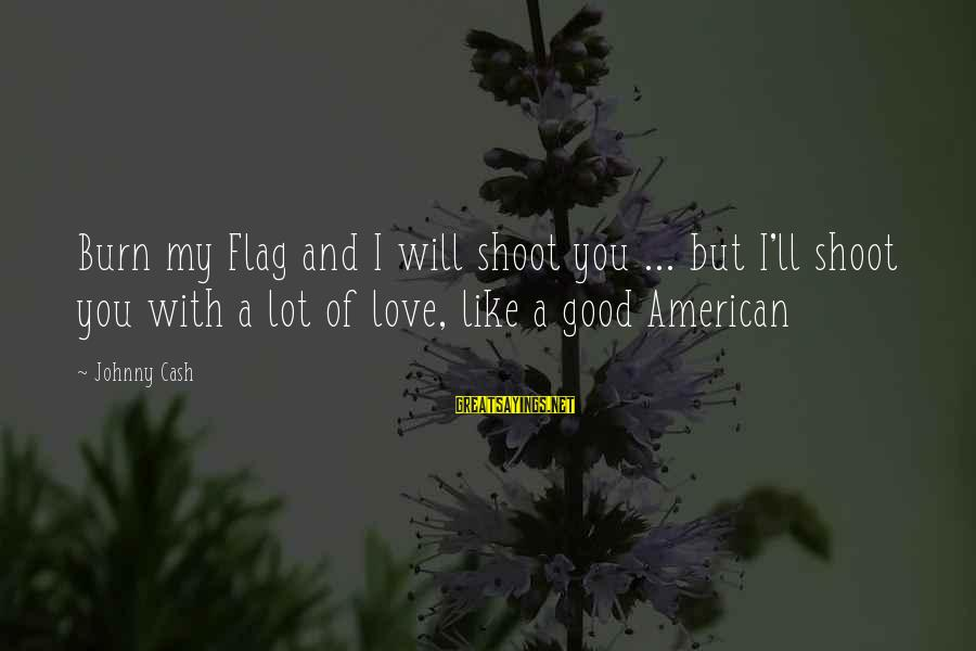 Moshing Sayings By Johnny Cash: Burn my Flag and I will shoot you ... but I'll shoot you with a