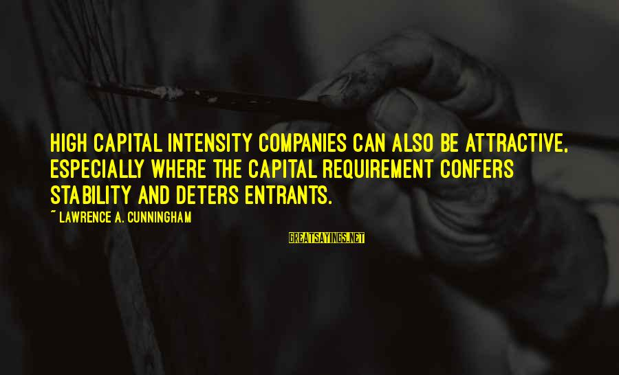 Moshing Sayings By Lawrence A. Cunningham: high capital intensity companies can also be attractive, especially where the capital requirement confers stability