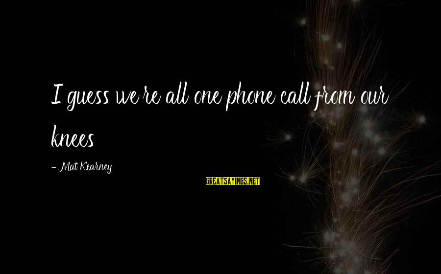 Moshing Sayings By Mat Kearney: I guess we're all one phone call from our knees