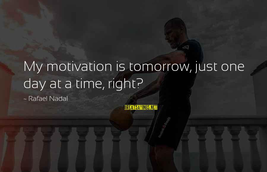 Moshing Sayings By Rafael Nadal: My motivation is tomorrow, just one day at a time, right?
