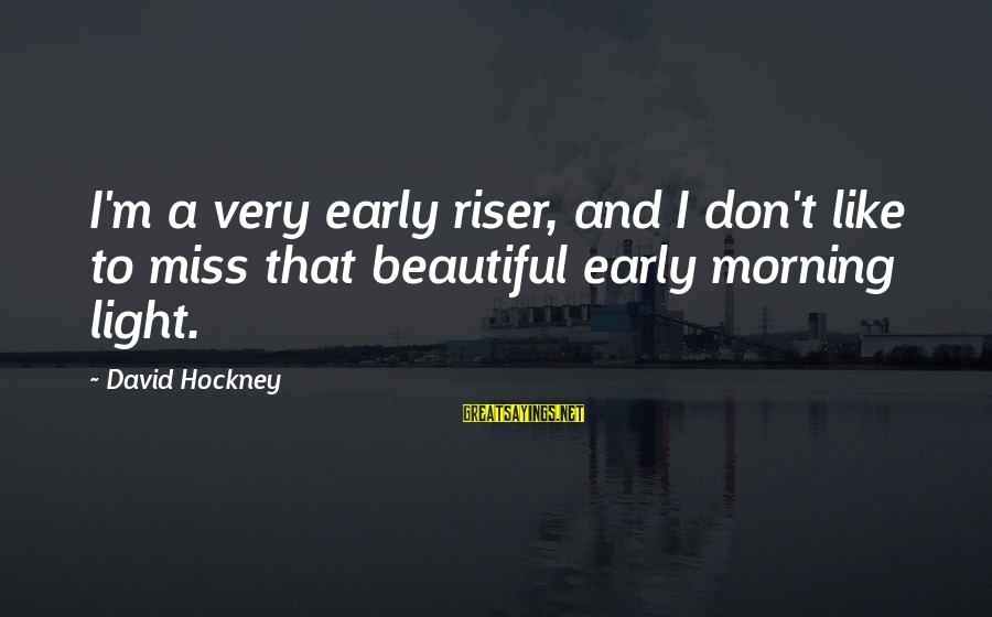 Most Beautiful Miss You Sayings By David Hockney: I'm a very early riser, and I don't like to miss that beautiful early morning