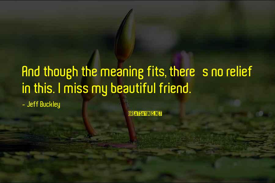 Most Beautiful Miss You Sayings By Jeff Buckley: And though the meaning fits, there's no relief in this. I miss my beautiful friend.