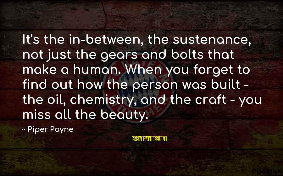 Most Beautiful Miss You Sayings By Piper Payne: It's the in-between, the sustenance, not just the gears and bolts that make a human.