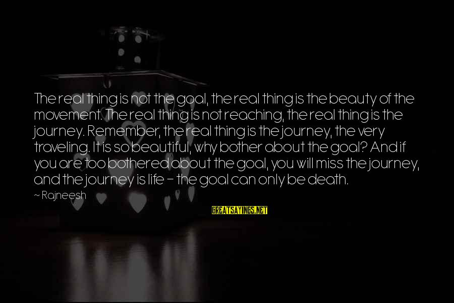 Most Beautiful Miss You Sayings By Rajneesh: The real thing is not the goal, the real thing is the beauty of the