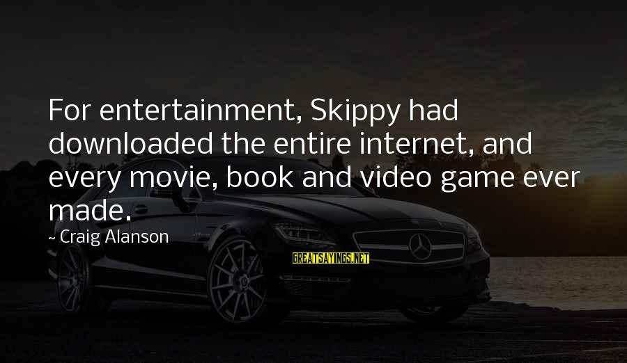 Most Downloaded Sayings By Craig Alanson: For entertainment, Skippy had downloaded the entire internet, and every movie, book and video game