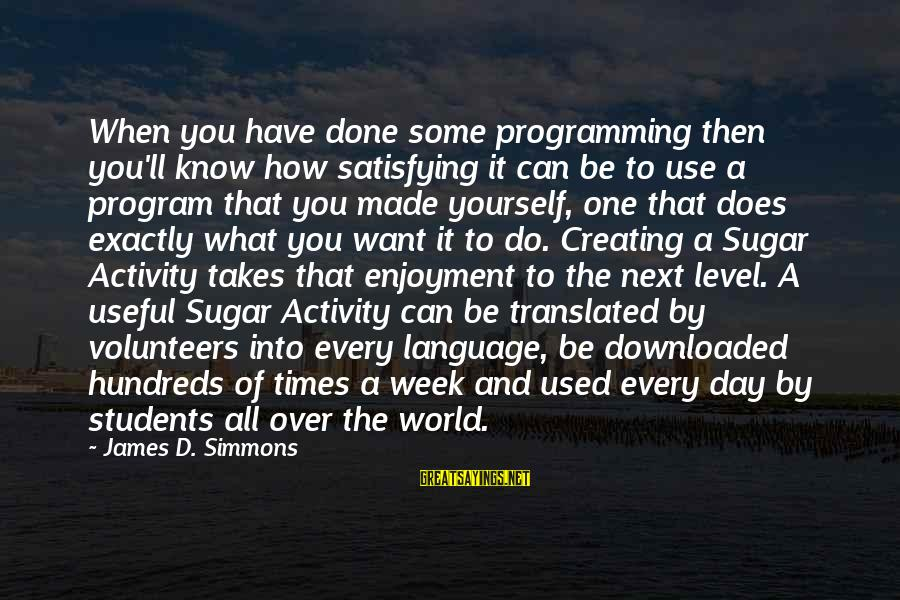 Most Downloaded Sayings By James D. Simmons: When you have done some programming then you'll know how satisfying it can be to