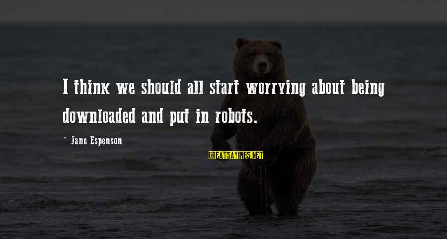 Most Downloaded Sayings By Jane Espenson: I think we should all start worrying about being downloaded and put in robots.