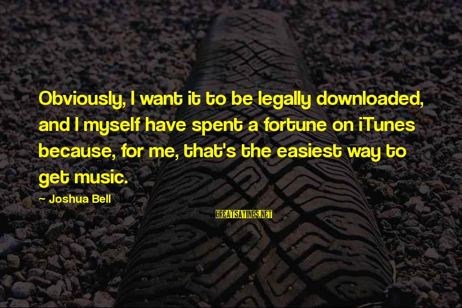 Most Downloaded Sayings By Joshua Bell: Obviously, I want it to be legally downloaded, and I myself have spent a fortune