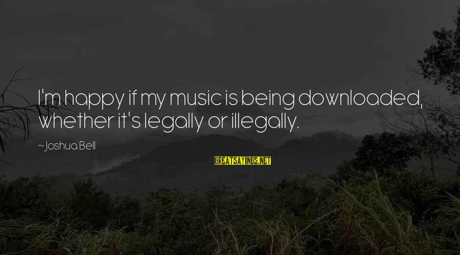 Most Downloaded Sayings By Joshua Bell: I'm happy if my music is being downloaded, whether it's legally or illegally.