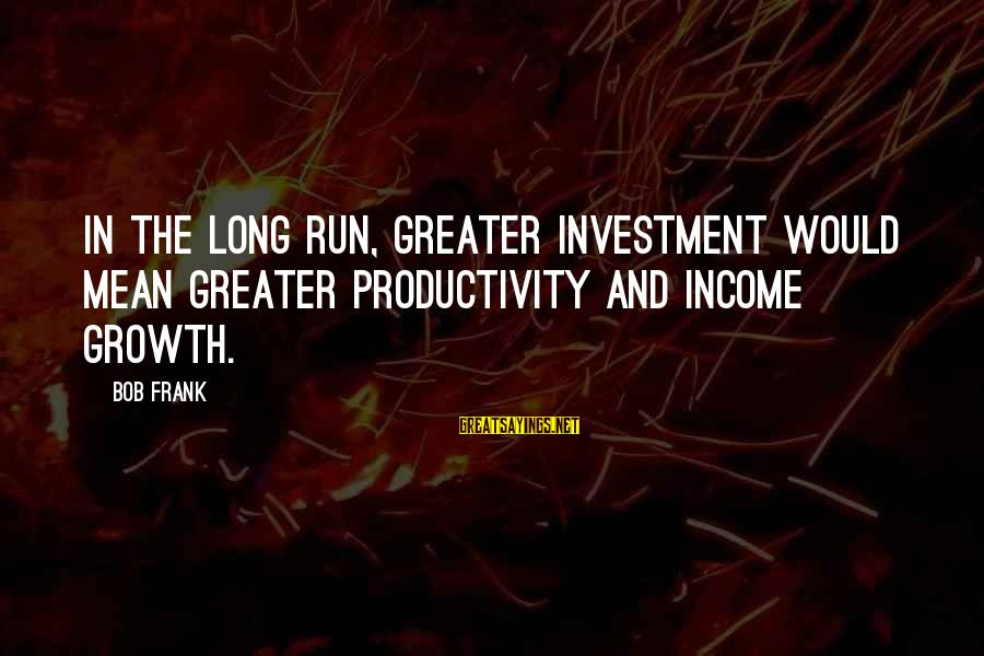 Most Famous Halloween Sayings By Bob Frank: In the long run, greater investment would mean greater productivity and income growth.