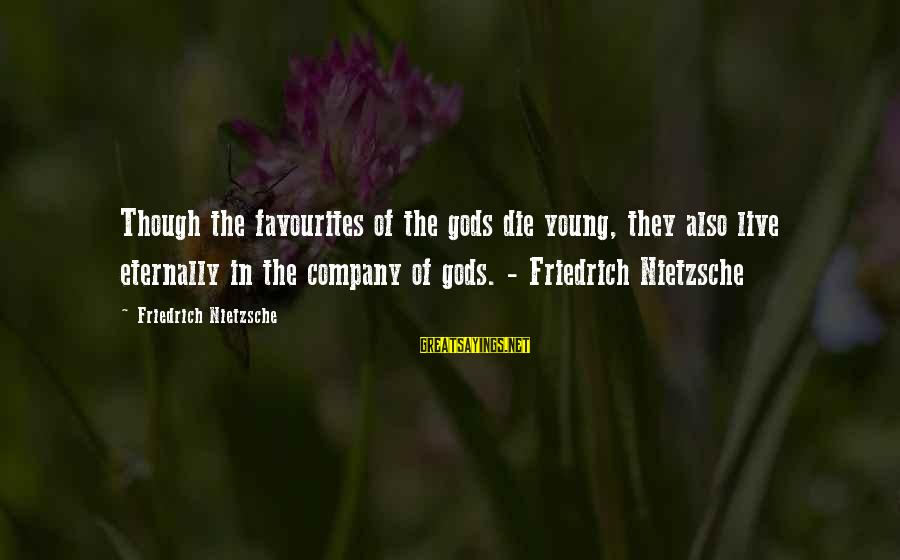 Most Favourites Sayings By Friedrich Nietzsche: Though the favourites of the gods die young, they also live eternally in the company