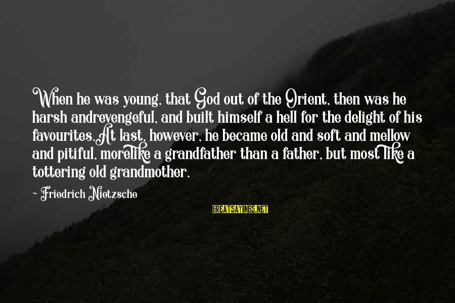 Most Favourites Sayings By Friedrich Nietzsche: When he was young, that God out of the Orient, then was he harsh andrevengeful,