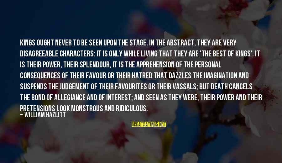 Most Favourites Sayings By William Hazlitt: Kings ought never to be seen upon the stage. In the abstract, they are very