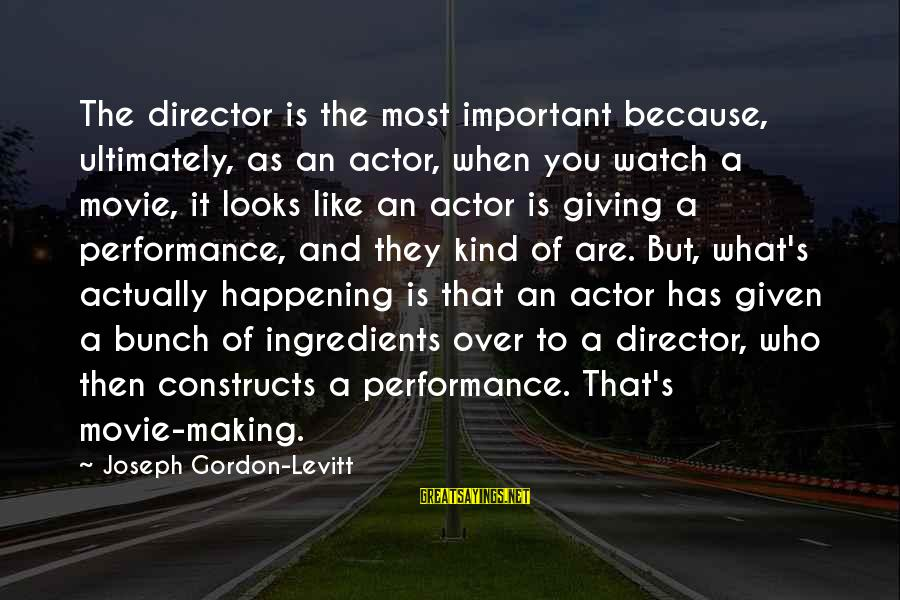 Most Happening Sayings By Joseph Gordon-Levitt: The director is the most important because, ultimately, as an actor, when you watch a
