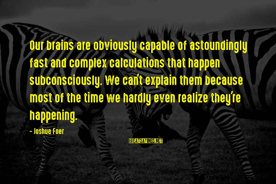 Most Happening Sayings By Joshua Foer: Our brains are obviously capable of astoundingly fast and complex calculations that happen subconsciously. We