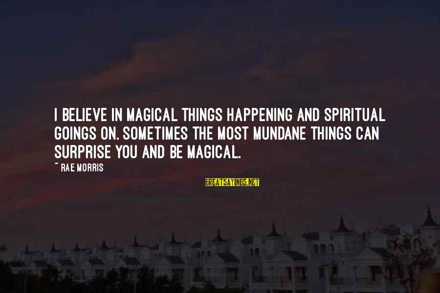 Most Happening Sayings By Rae Morris: I believe in magical things happening and spiritual goings on. Sometimes the most mundane things