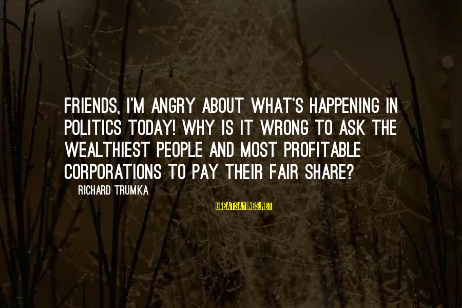 Most Happening Sayings By Richard Trumka: Friends, I'm angry about what's happening in politics today! Why is it wrong to ask