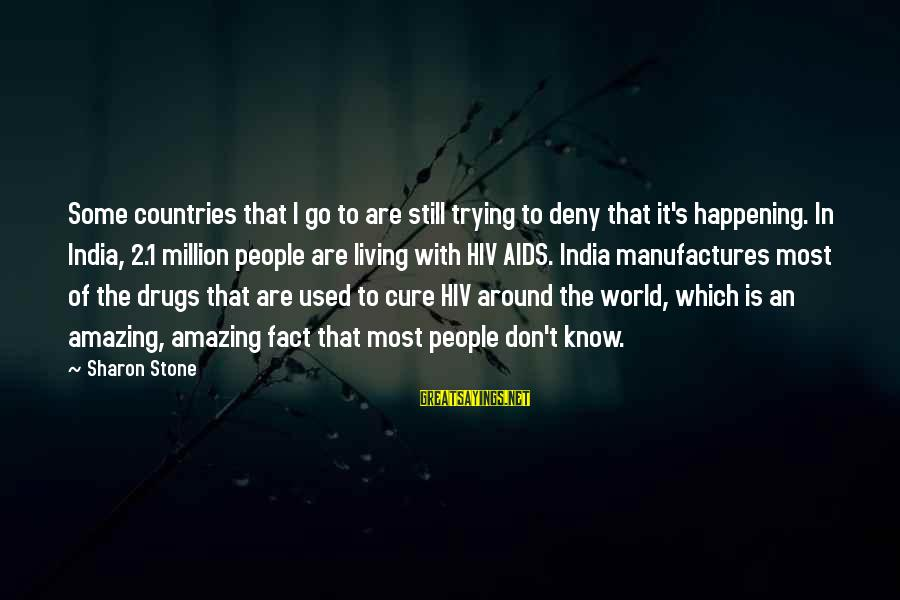 Most Happening Sayings By Sharon Stone: Some countries that I go to are still trying to deny that it's happening. In
