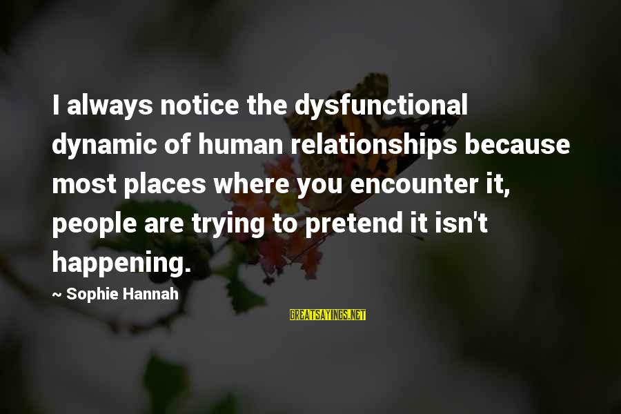 Most Happening Sayings By Sophie Hannah: I always notice the dysfunctional dynamic of human relationships because most places where you encounter