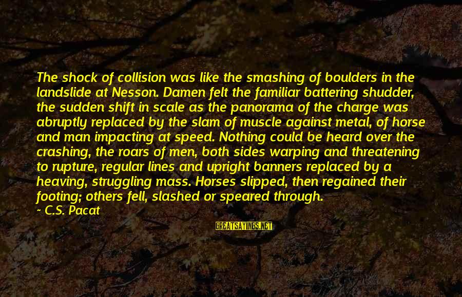 Most Impacting Sayings By C.S. Pacat: The shock of collision was like the smashing of boulders in the landslide at Nesson.
