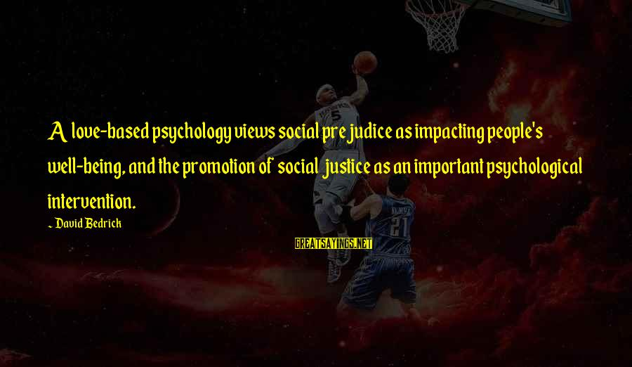 Most Impacting Sayings By David Bedrick: A love-based psychology views social prejudice as impacting people's well-being, and the promotion of social