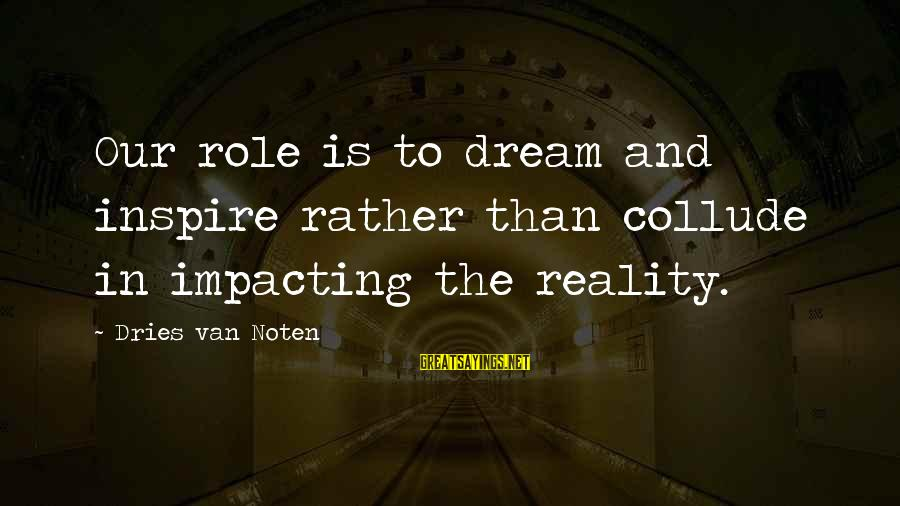Most Impacting Sayings By Dries Van Noten: Our role is to dream and inspire rather than collude in impacting the reality.