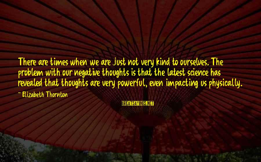 Most Impacting Sayings By Elizabeth Thornton: There are times when we are just not very kind to ourselves. The problem with