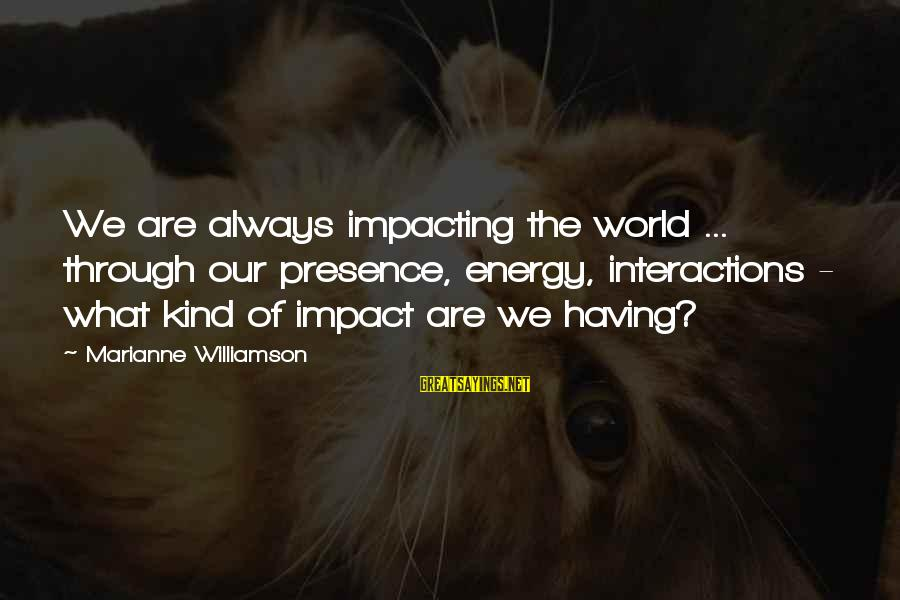 Most Impacting Sayings By Marianne Williamson: We are always impacting the world ... through our presence, energy, interactions - what kind