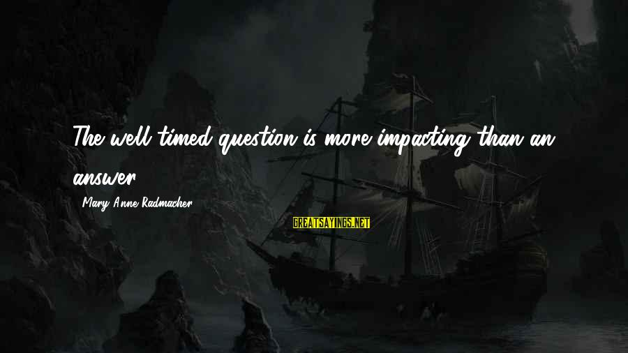 Most Impacting Sayings By Mary Anne Radmacher: The well-timed question is more impacting than an answer.