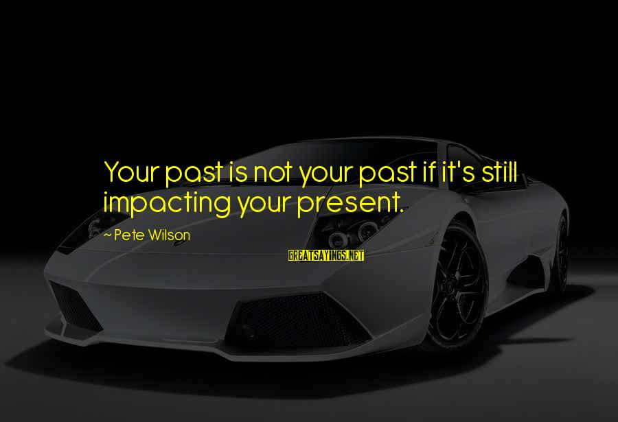 Most Impacting Sayings By Pete Wilson: Your past is not your past if it's still impacting your present.