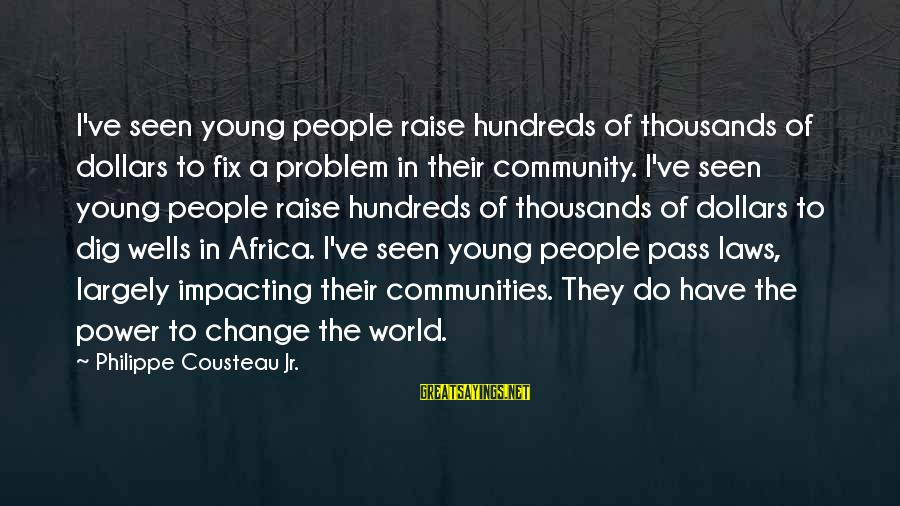 Most Impacting Sayings By Philippe Cousteau Jr.: I've seen young people raise hundreds of thousands of dollars to fix a problem in