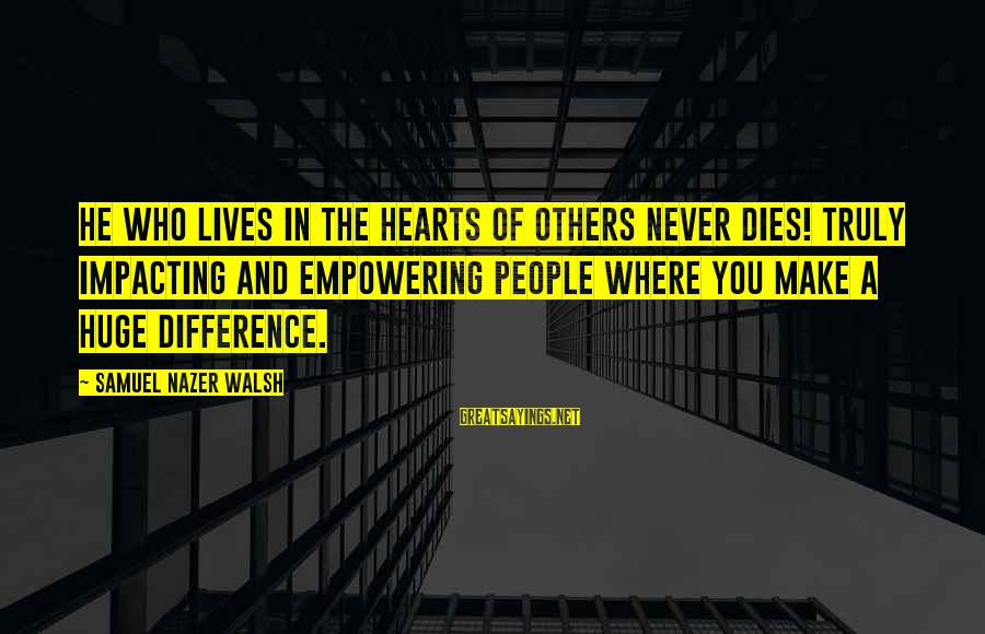 Most Impacting Sayings By Samuel Nazer Walsh: He who lives in the hearts of others never dies! Truly impacting and empowering people
