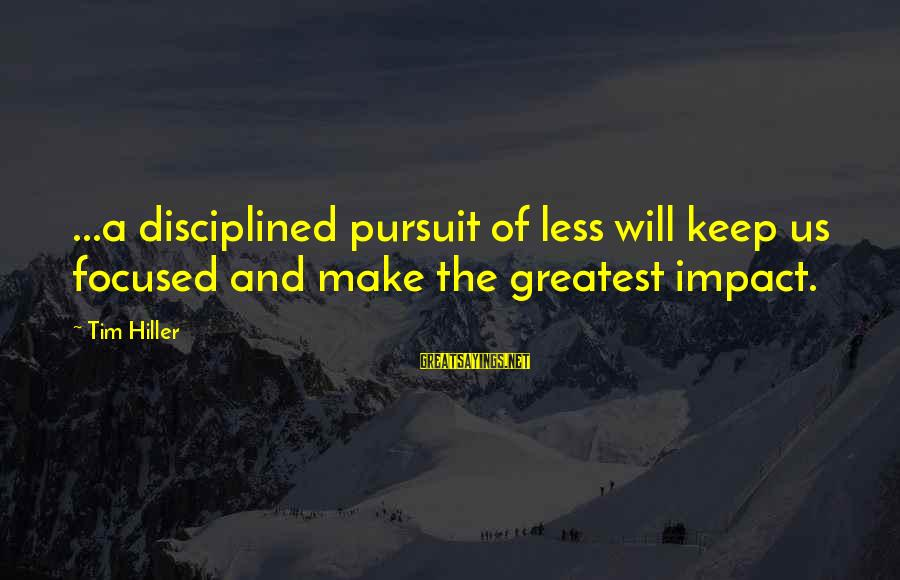 Most Impacting Sayings By Tim Hiller: ...a disciplined pursuit of less will keep us focused and make the greatest impact.