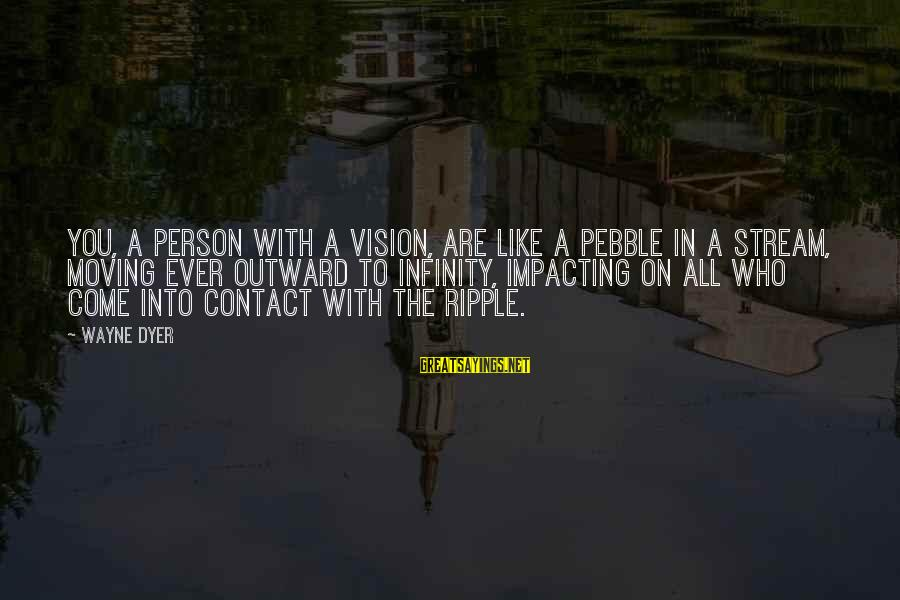 Most Impacting Sayings By Wayne Dyer: You, a person with a vision, are like a pebble in a stream, moving ever