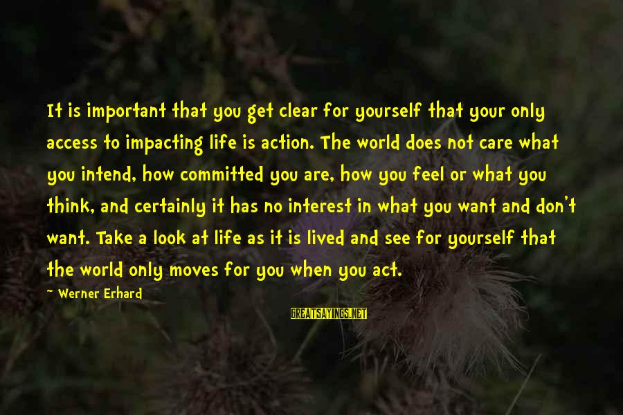 Most Impacting Sayings By Werner Erhard: It is important that you get clear for yourself that your only access to impacting