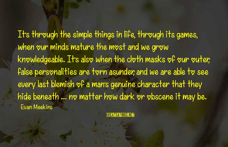 Most Obscene Sayings By Evan Meekins: It's through the simple things in life, through its games, when our minds mature the
