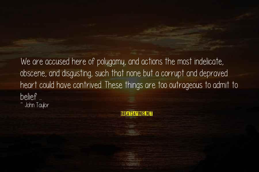 Most Obscene Sayings By John Taylor: We are accused here of polygamy, and actions the most indelicate, obscene, and disgusting, such