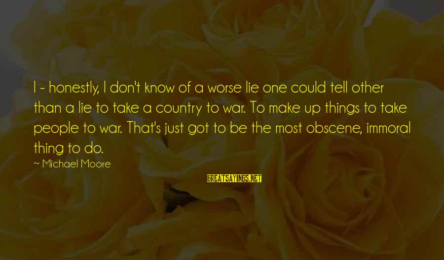 Most Obscene Sayings By Michael Moore: I - honestly, I don't know of a worse lie one could tell other than