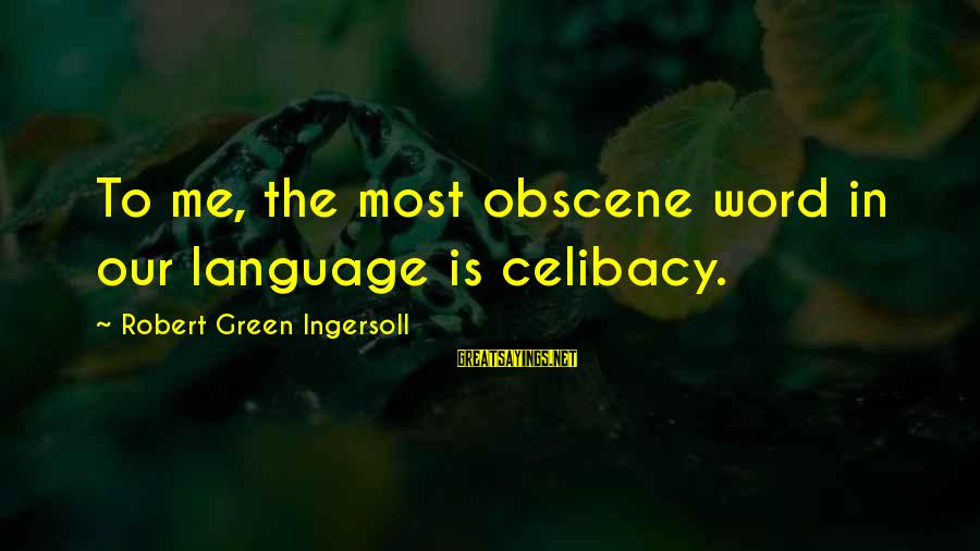 Most Obscene Sayings By Robert Green Ingersoll: To me, the most obscene word in our language is celibacy.