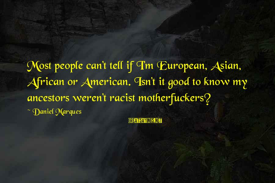 Most Racist Sayings By Daniel Marques: Most people can't tell if I'm European, Asian, African or American. Isn't it good to
