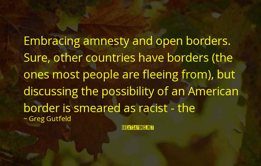 Most Racist Sayings By Greg Gutfeld: Embracing amnesty and open borders. Sure, other countries have borders (the ones most people are